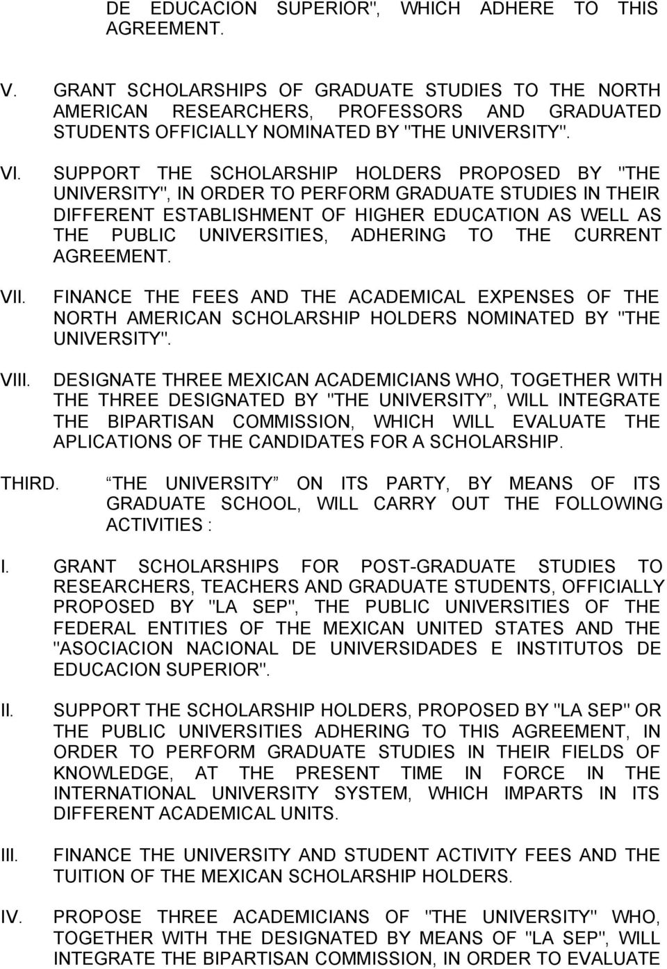 "SUPPORT THE SCHOLARSHIP HOLDERS PROPOSED BY ""THE UNIVERSITY"", IN ORDER TO PERFORM GRADUATE STUDIES IN THEIR DIFFERENT ESTABLISHMENT OF HIGHER EDUCATION AS WELL AS THE PUBLIC UNIVERSITIES, ADHERING TO"