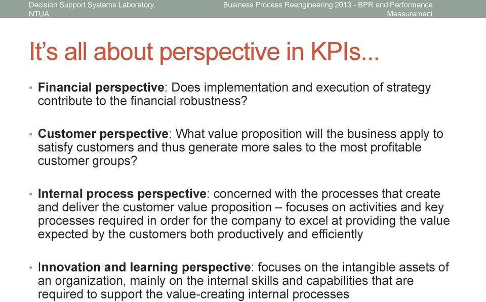 Internal process perspective: concerned with the processes that create and deliver the customer value proposition focuses on activities and key processes required in order for the company to excel