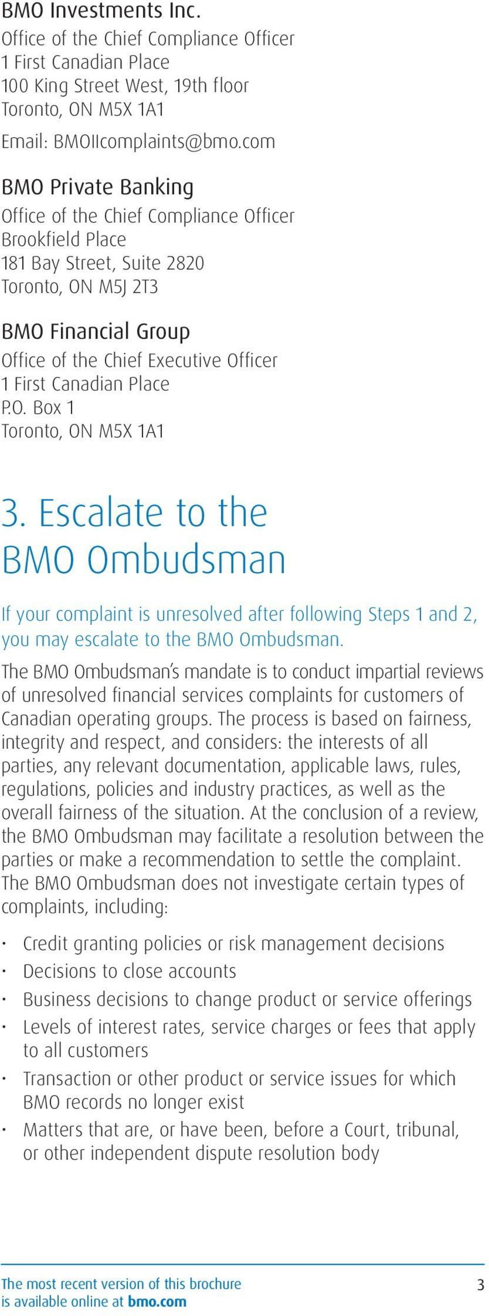 Canadian Place P.O. Box 1 Toronto, ON M5X 1A1 3. Escalate to the BMO Ombudsman If your complaint is unresolved after following Steps 1 and 2, you may escalate to the BMO Ombudsman.