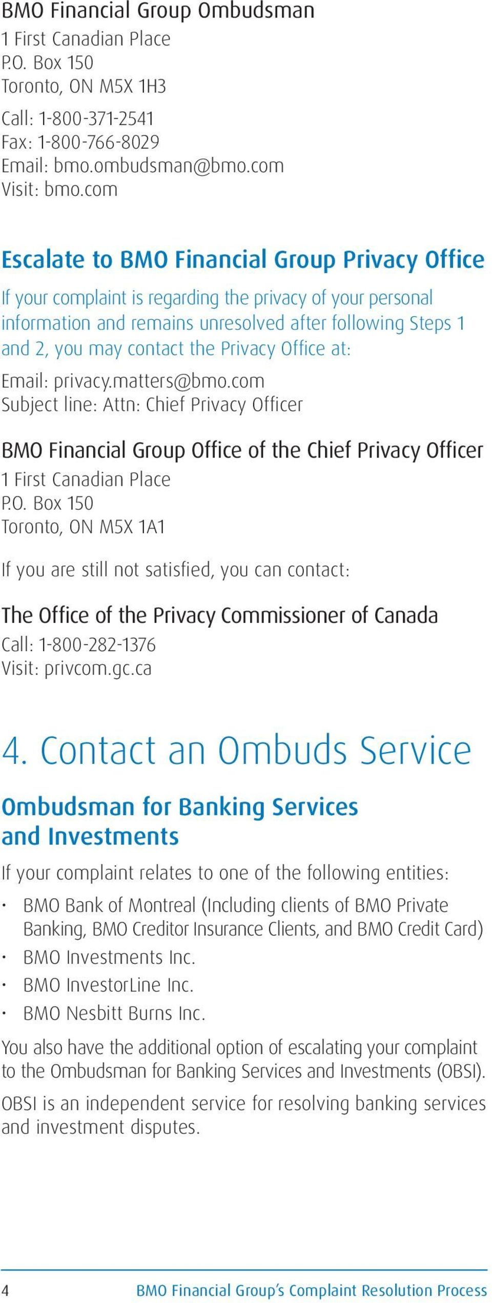 Privacy Office at: Email: privacy.matters@bmo.com Subject line: Attn: Chief Privacy Officer BMO Financial Group Office of the Chief Privacy Officer 1 First Canadian Place P.O. Box 150 Toronto, ON M5X 1A1 If you are still not satisfied, you can contact: The Office of the Privacy Commissioner of Canada Call: 1-800-282-1376 Visit: privcom.
