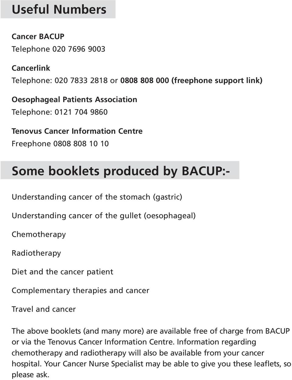 Radiotherapy Diet and the cancer patient Complementary therapies and cancer Travel and cancer The above booklets (and many more) are available free of charge from BACUP or via the Tenovus Cancer