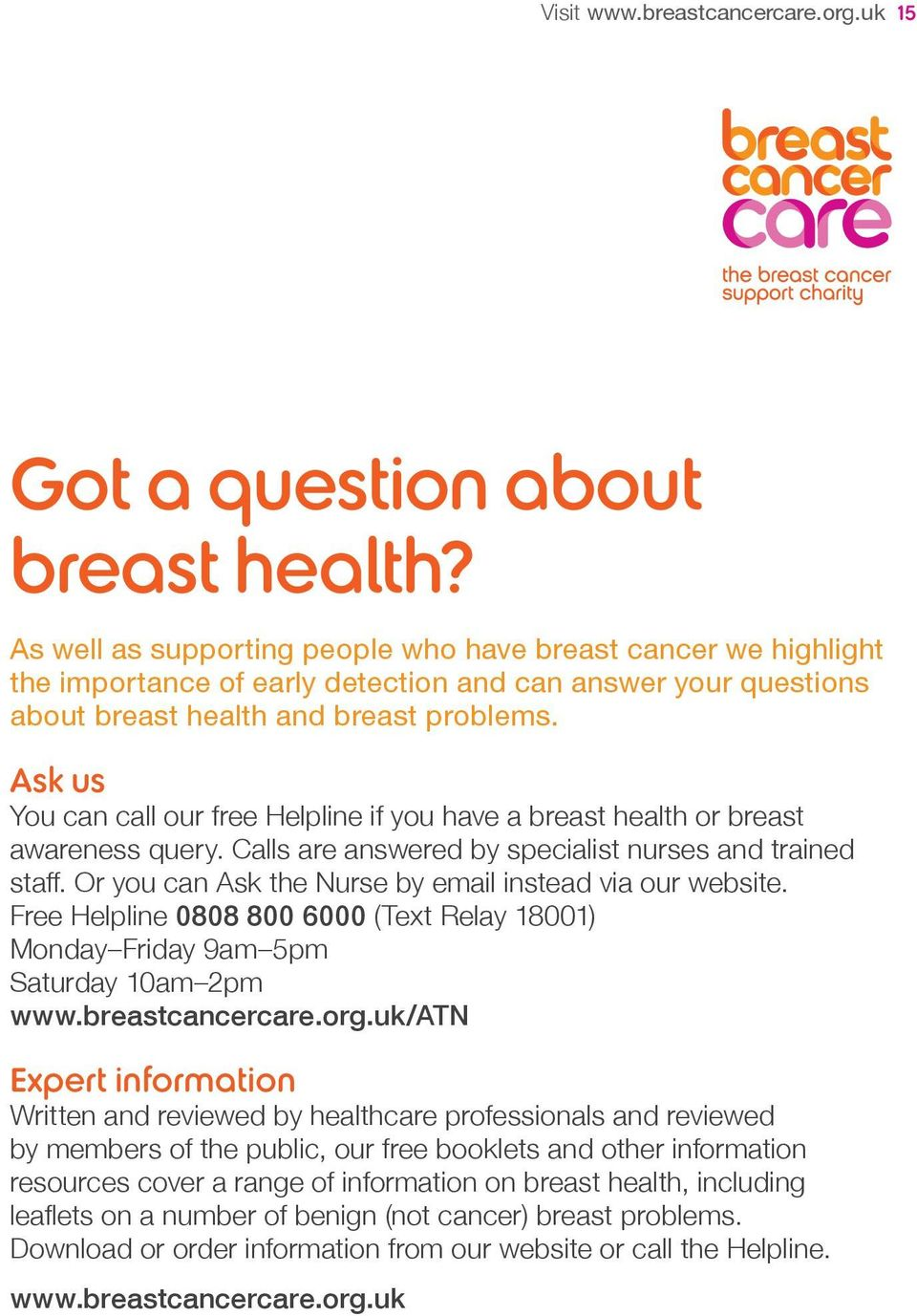Ask us You can call our free Helpline if you have a breast health or breast awareness query. Calls are answered by specialist nurses and trained staff.