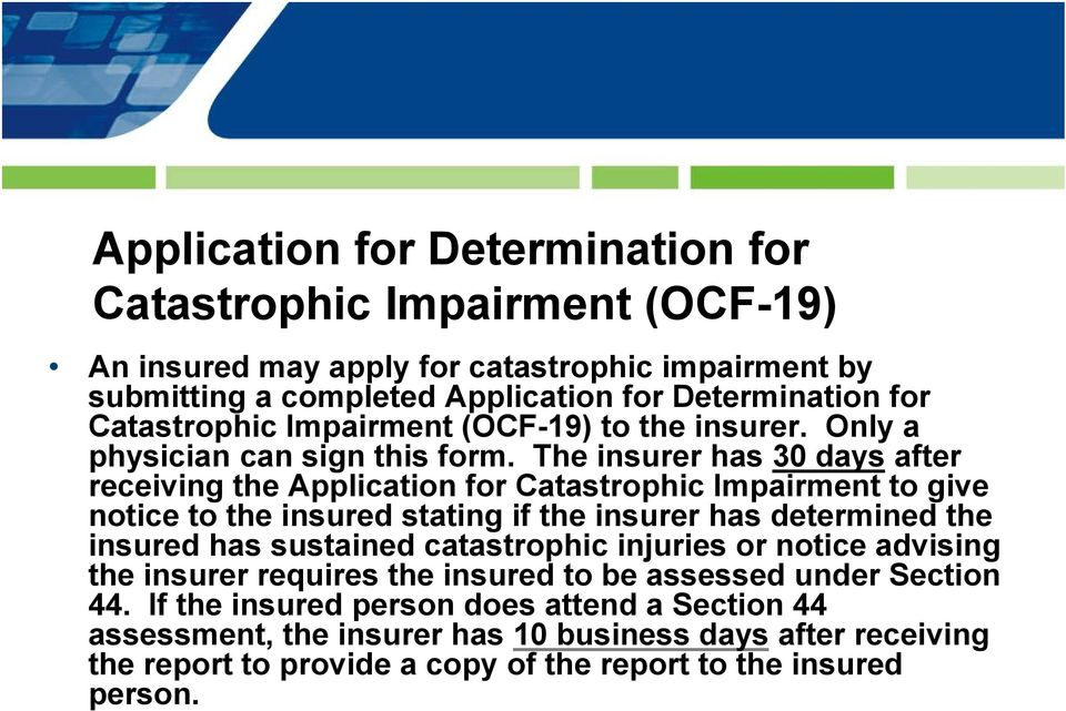 The insurer has 30 days after receiving the Application for Catastrophic Impairment to give notice to the insured stating if the insurer has determined the insured has sustained