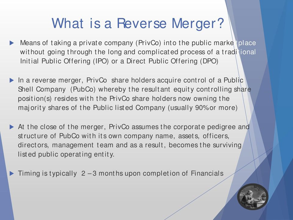 Offering (DPO) In a reverse merger, PrivCo share holders acquire control of a Public Shell Company (PubCo) whereby the resultant equity controlling share position(s) resides with the PrivCo share
