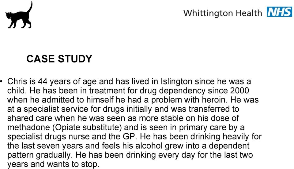 He was at a specialist service for drugs initially and was transferred to shared care when he was seen as more stable on his dose of methadone (Opiate