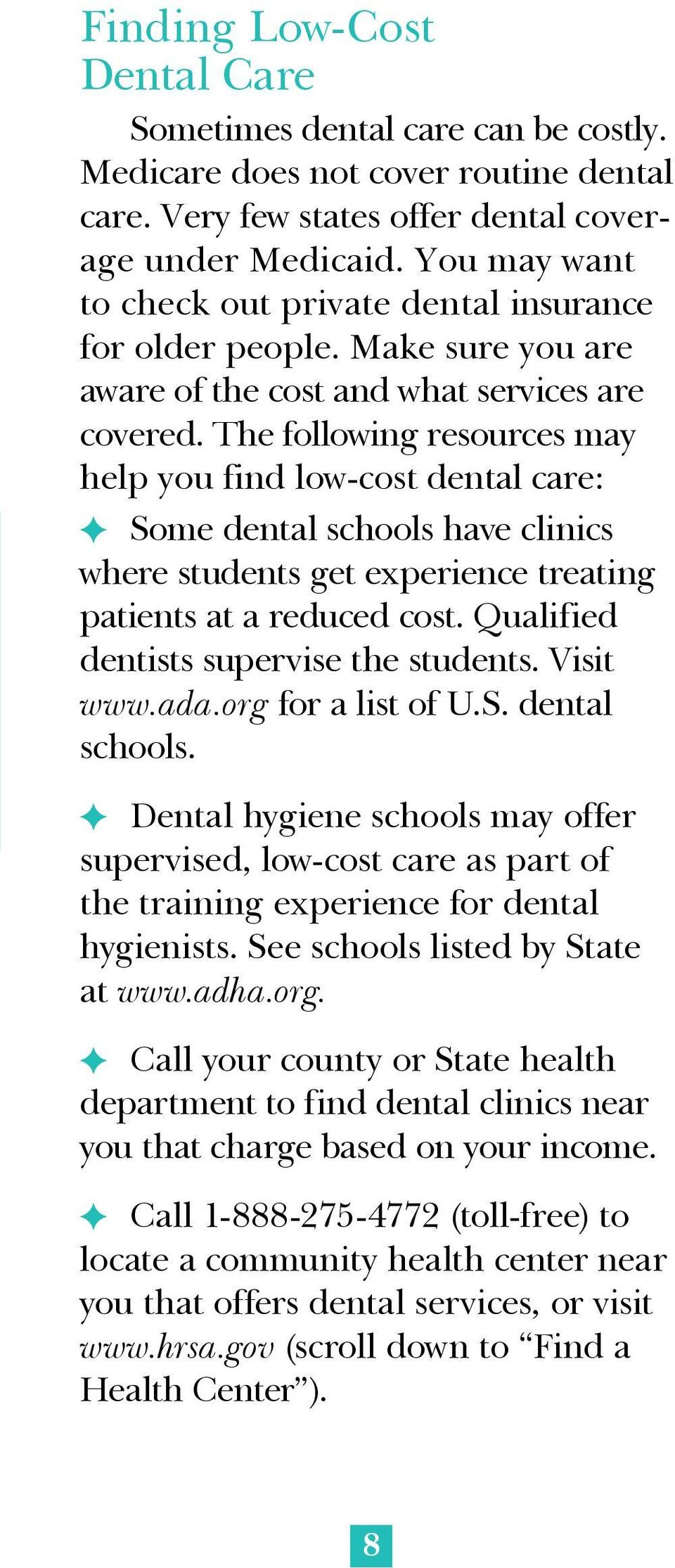 The following resources may help you find low-cost dental care: F Some dental schools have clinics where students get experience treating patients at a reduced cost.