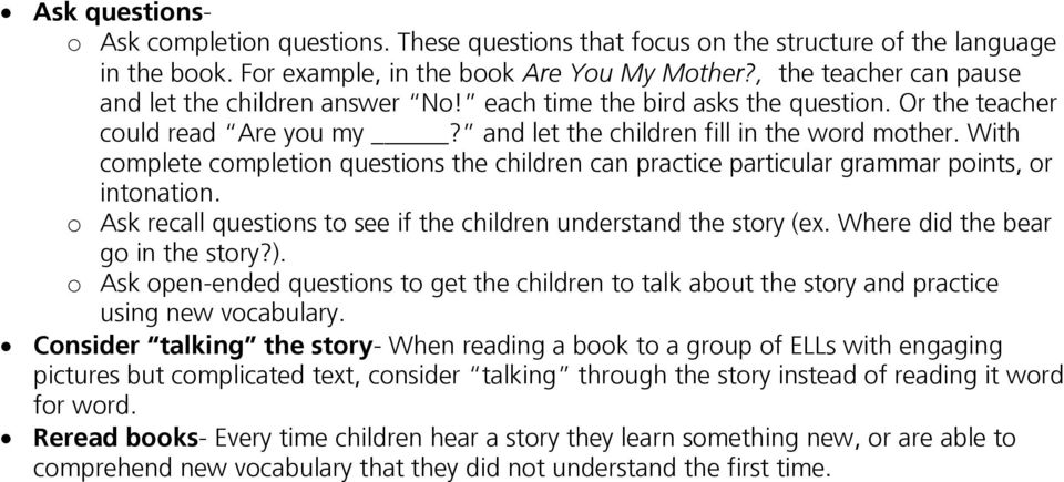 With complete completion questions the children can practice particular grammar points, or intonation. o Ask recall questions to see if the children understand the story (ex.