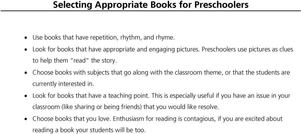 Choose books with subjects that go along with the classroom theme, or that the students are currently interested in. Look for books that have a teaching point.
