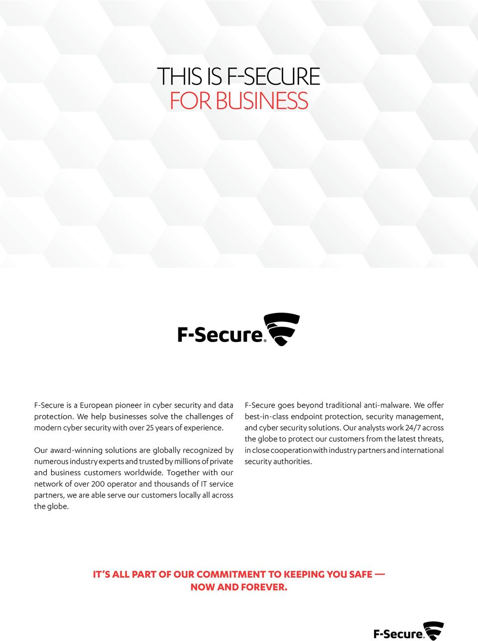 Together with our network of over 200 operator and thousands of IT service partners, we are able serve our customers locally all across the globe. F-Secure goes beyond traditional anti-malware.