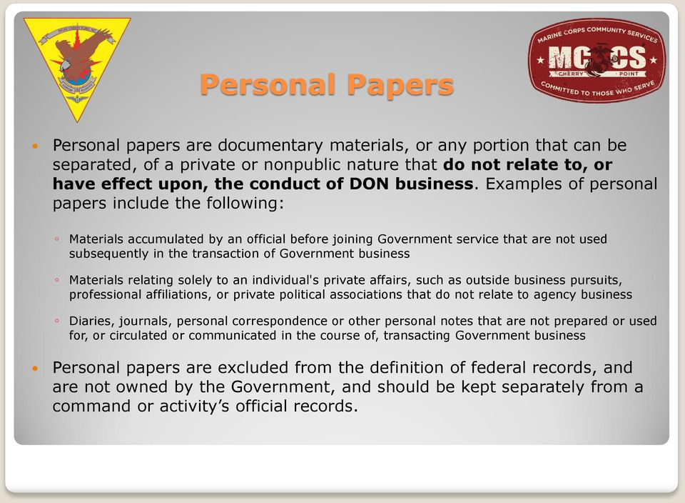 Examples of personal papers include the following: Materials accumulated by an official before joining Government service that are not used subsequently in the transaction of Government business