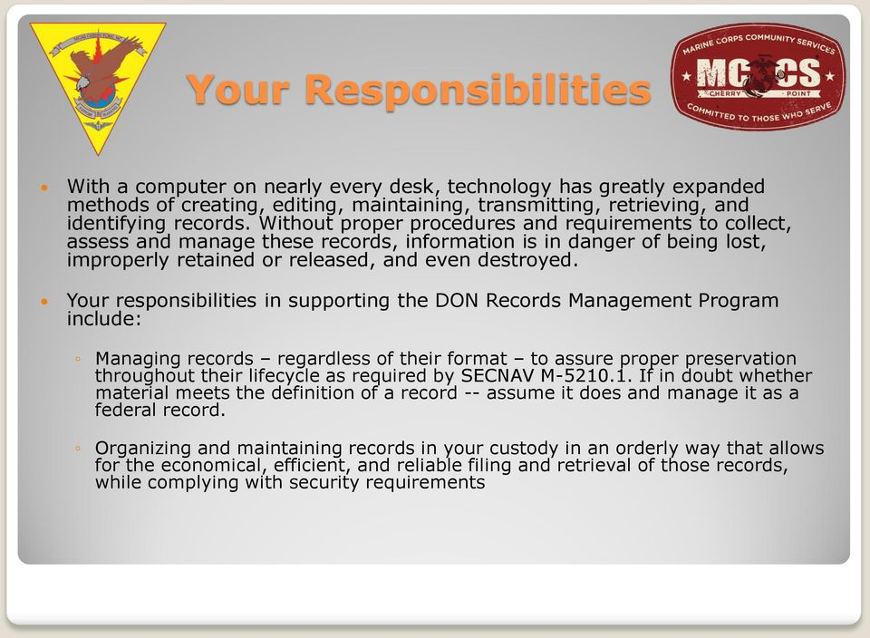 Your responsibilities in supporting the DON Records Management Program include: Managing records regardless of their format to assure proper preservation throughout their lifecycle as required by