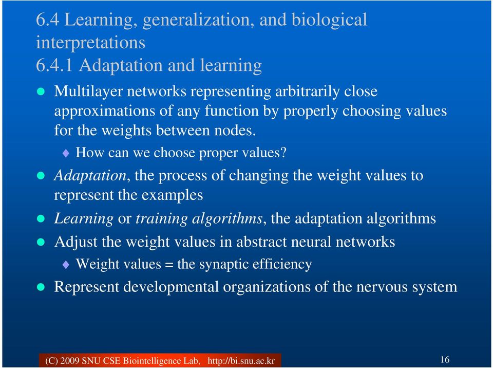 Adaptation, the process of changing the weight values to represent the examples Learning or training algorithms, the adaptation algorithms