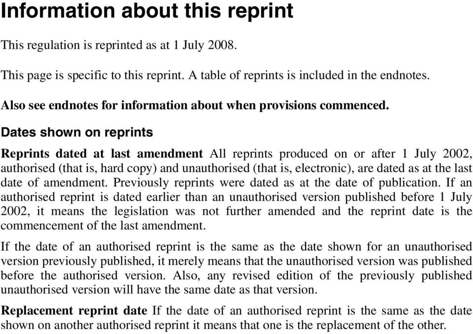 Dates shown on reprints Reprints dated at last amendment All reprints produced on or after 1 July 2002, authorised (that is, hard copy) and unauthorised (that is, electronic), are dated as at the