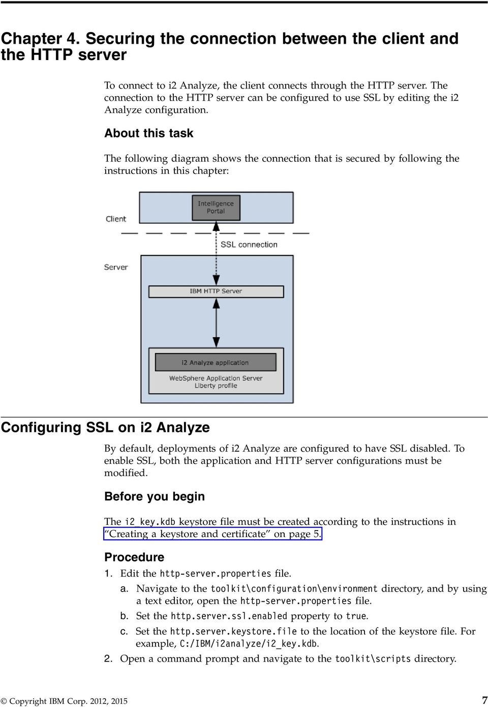 About this task The following diagram shows the connection that is secured by following the instructions in this chapter: Configuring SSL on i2 Analyze By default, deployments of i2 Analyze are