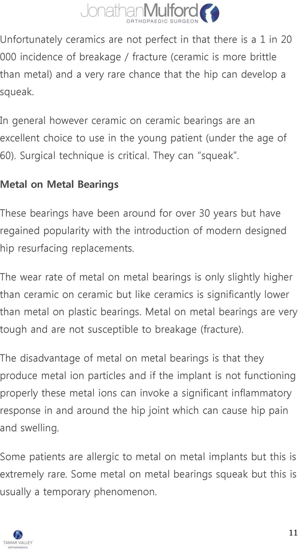 Metal on Metal Bearings These bearings have been around for over 30 years but have regained popularity with the introduction of modern designed hip resurfacing replacements.