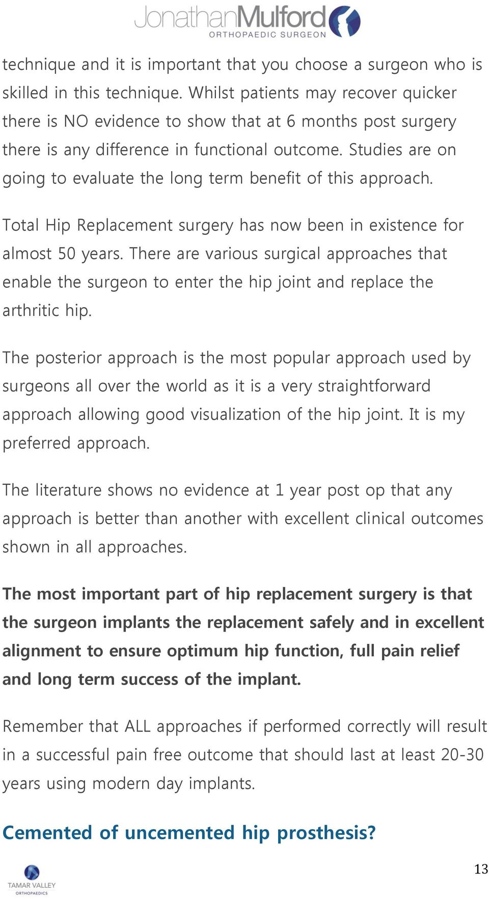 Studies are on going to evaluate the long term benefit of this approach. Total Hip Replacement surgery has now been in existence for almost 50 years.