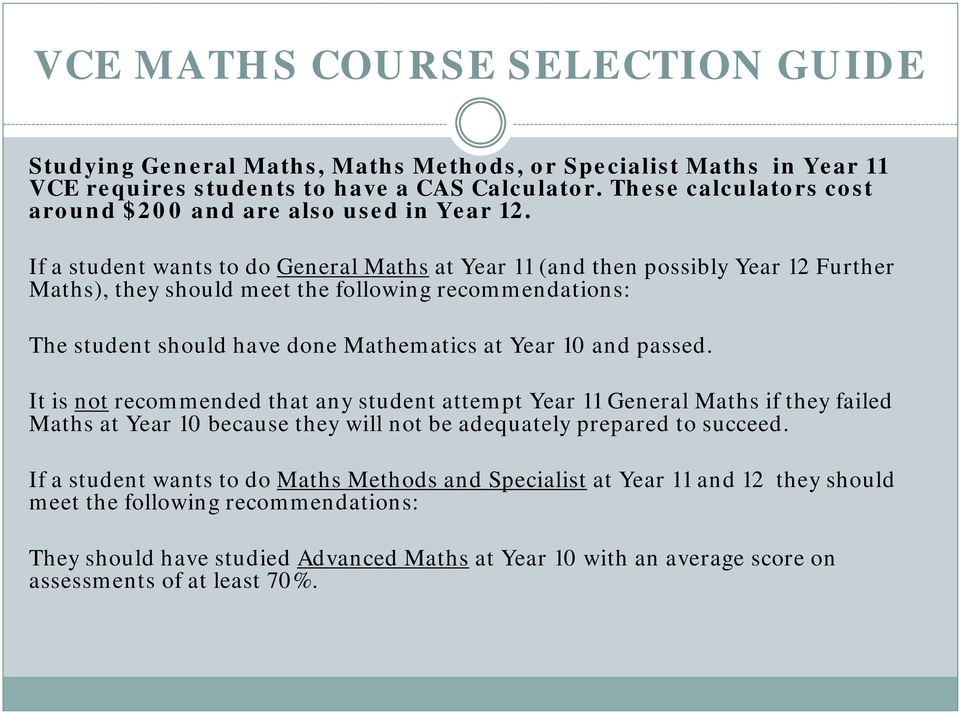 If a student wants to do General Maths at Year 11 (and then possibly Year 12 Further Maths), they should meet the following recommendations: The student should have done Mathematics at Year 10 and