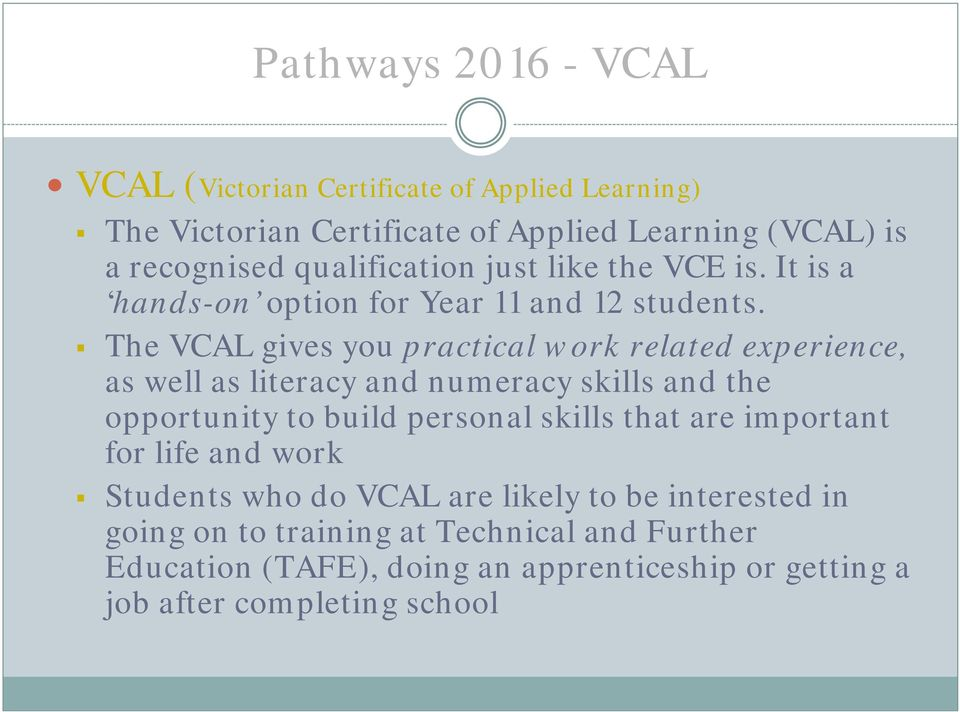 The VCAL gives you practical work related experience, as well as literacy and numeracy skills and the opportunity to build personal skills that