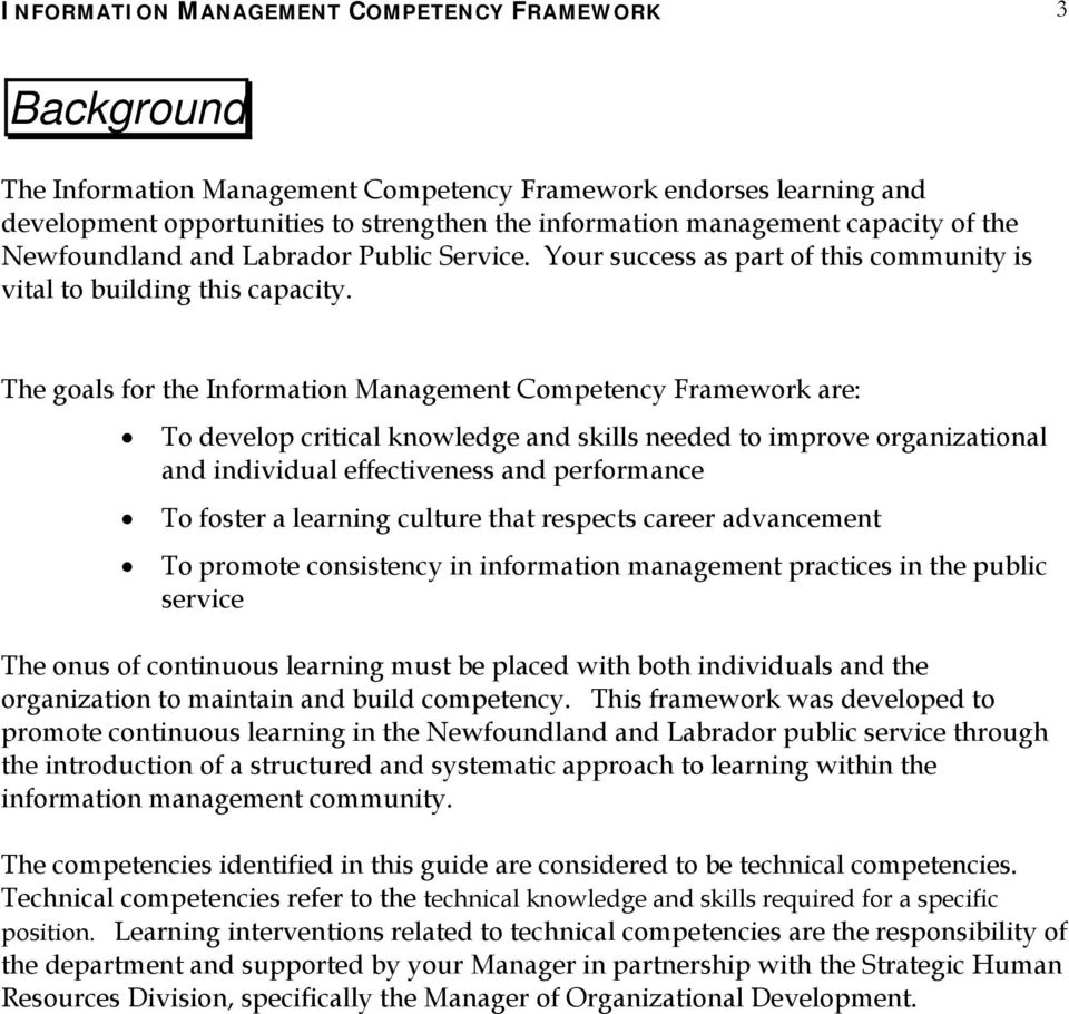 The goals for the Information Management Competency Framework are: To develop critical knowledge and skills needed to improve organizational and individual effectiveness and performance To foster a