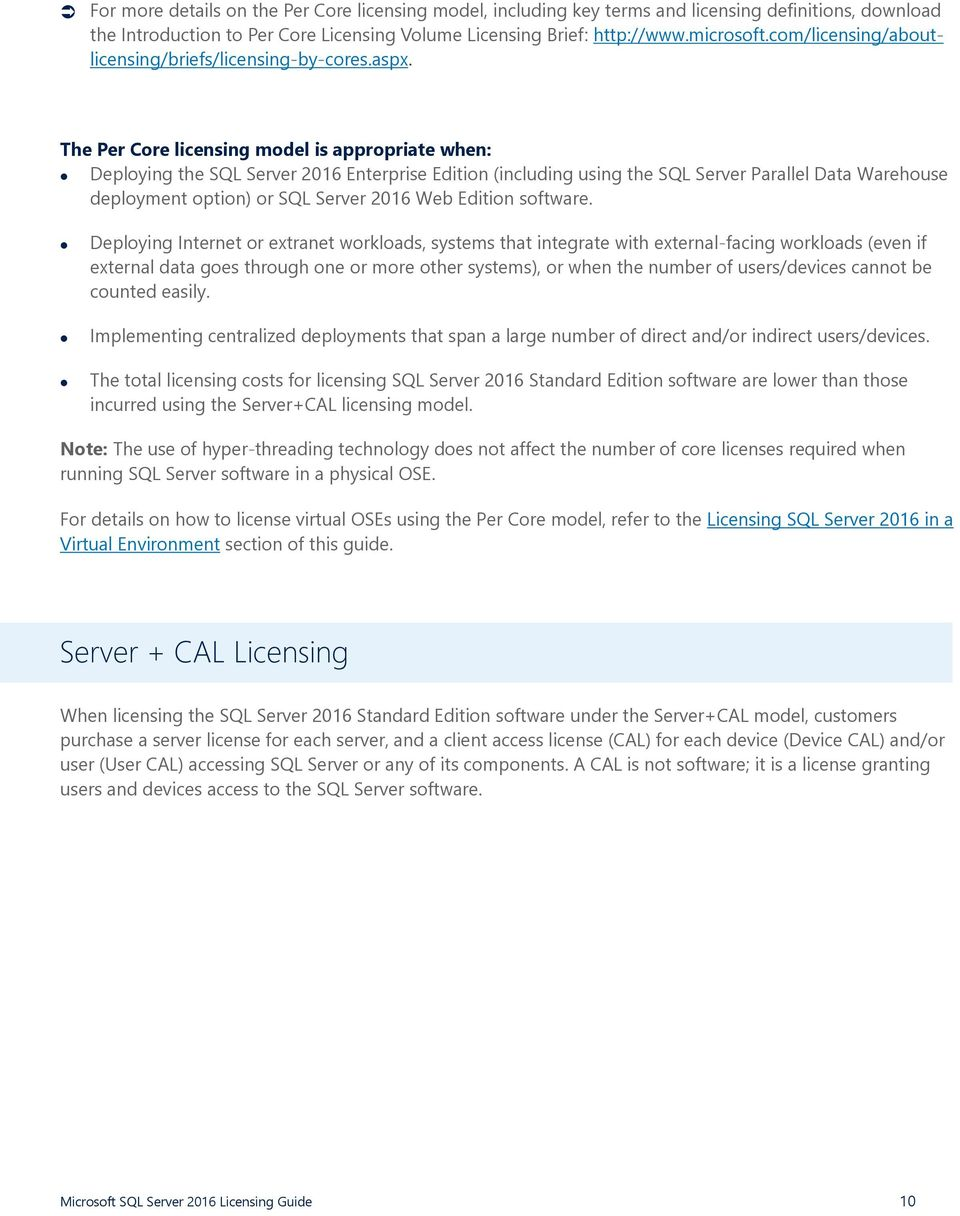The Per Core licensing model is appropriate when: Deploying the SQL Server 2016 Enterprise Edition (including using the SQL Server Parallel Data Warehouse deployment option) or SQL Server 2016 Web