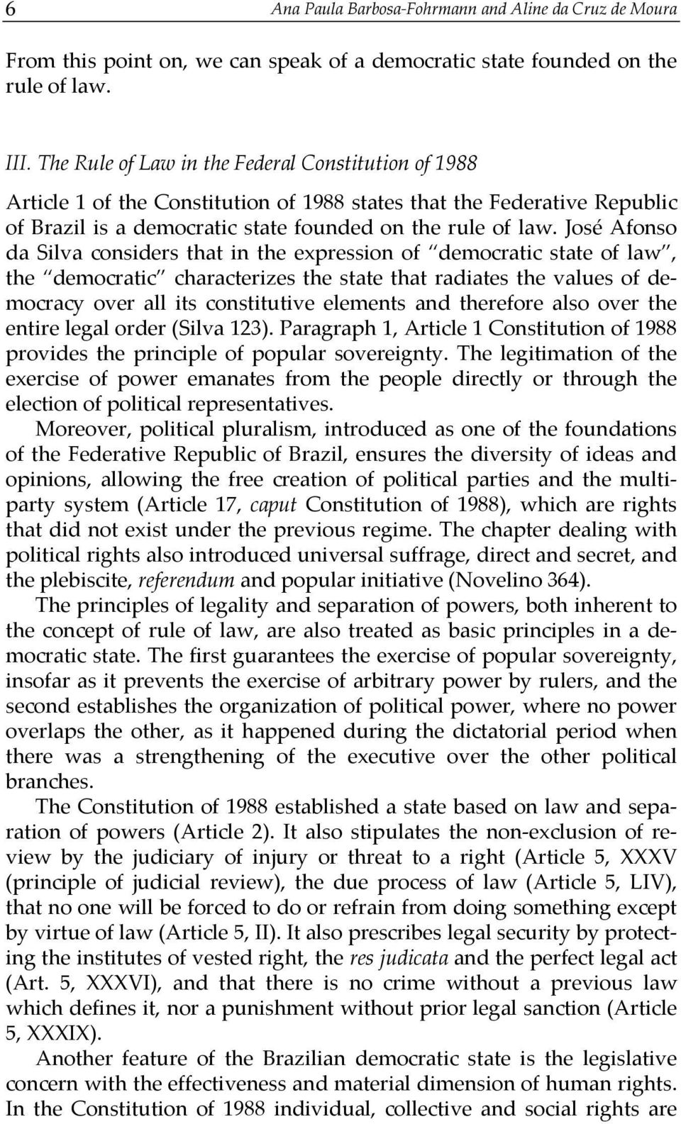 José Afonso da Silva considers that in the expression of democratic state of law, the democratic characterizes the state that radiates the values of democracy over all its constitutive elements and