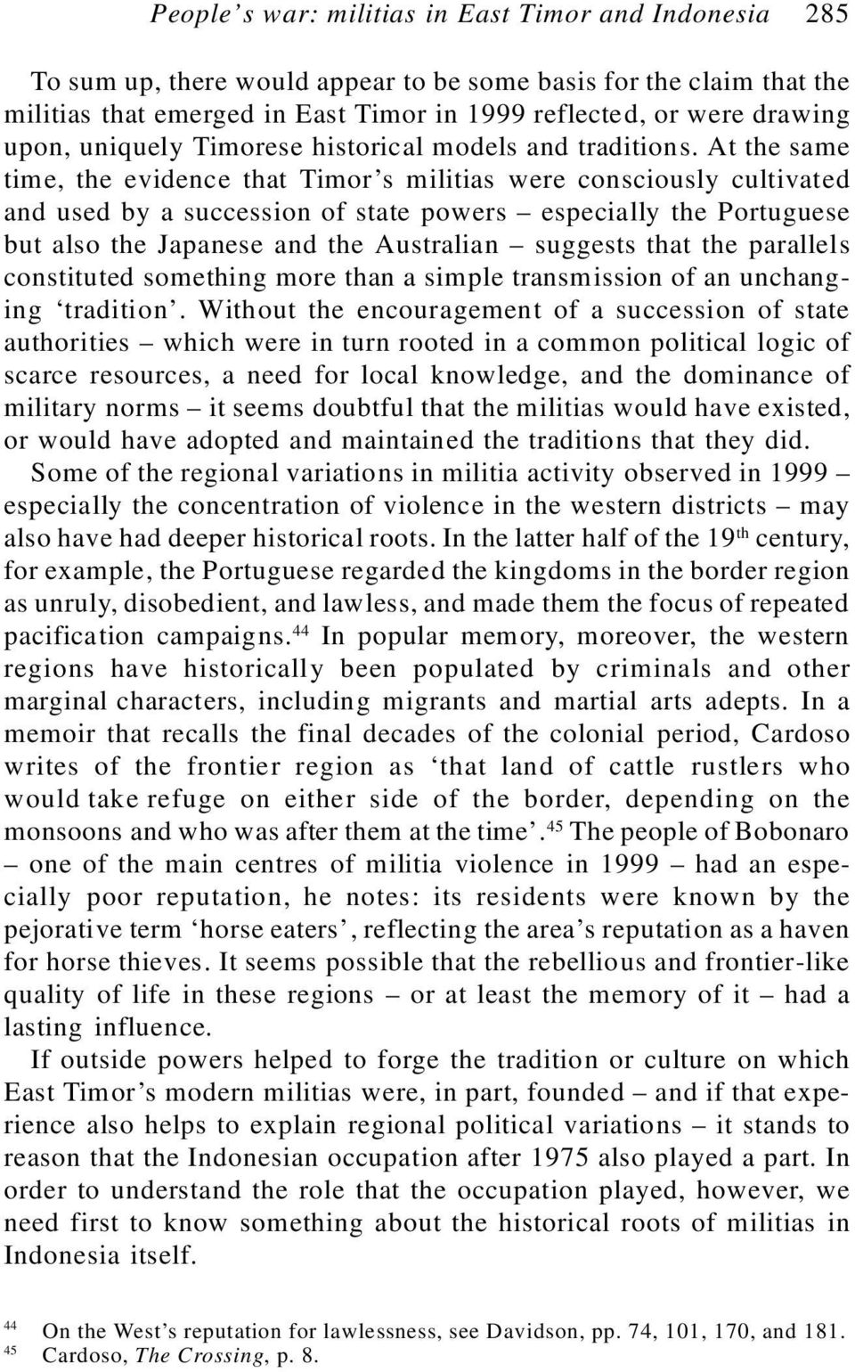 At the same time, the evidence that Timor s militias were consciously cultivated and used by a succession of state powers especially the Portuguese but also the Japanese and the Australian suggests
