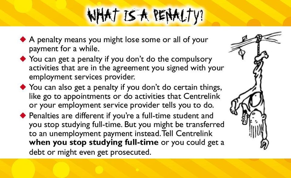 u You can also get a penalty if you don t do certain things, like go to appointments or do activities that Centrelink or your employment service provider tells you