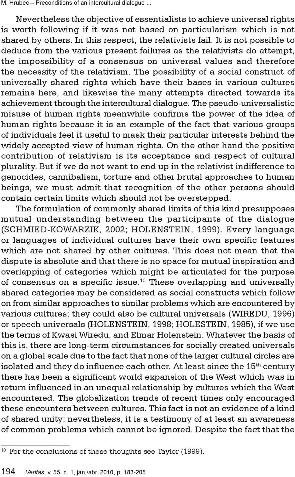 The possibility of a social construct of universally shared rights which have their bases in various cultures remains here, and likewise the many attempts directed towards its achievement through the