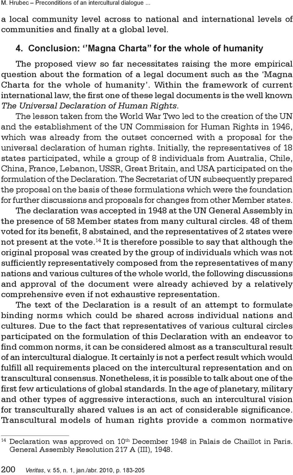 whole of humanity. Within the framework of current international law, the first one of these legal documents is the well known The Universal Declaration of Human Rights.