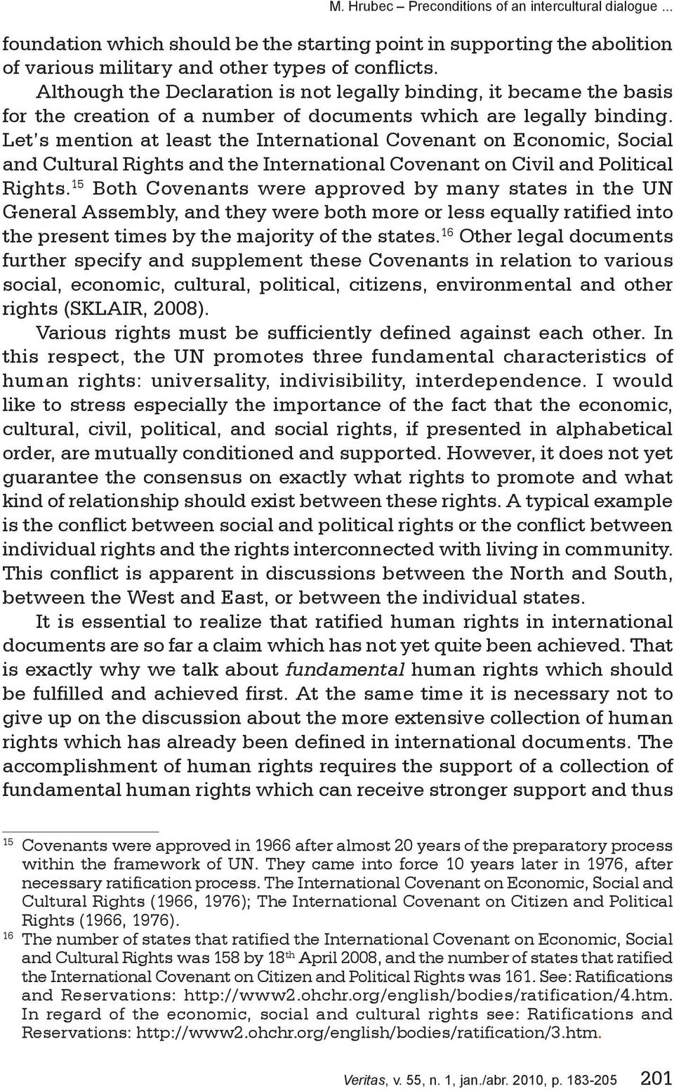 Let s mention at least the International Covenant on Economic, Social and Cultural Rights and the International Covenant on Civil and Political Rights.
