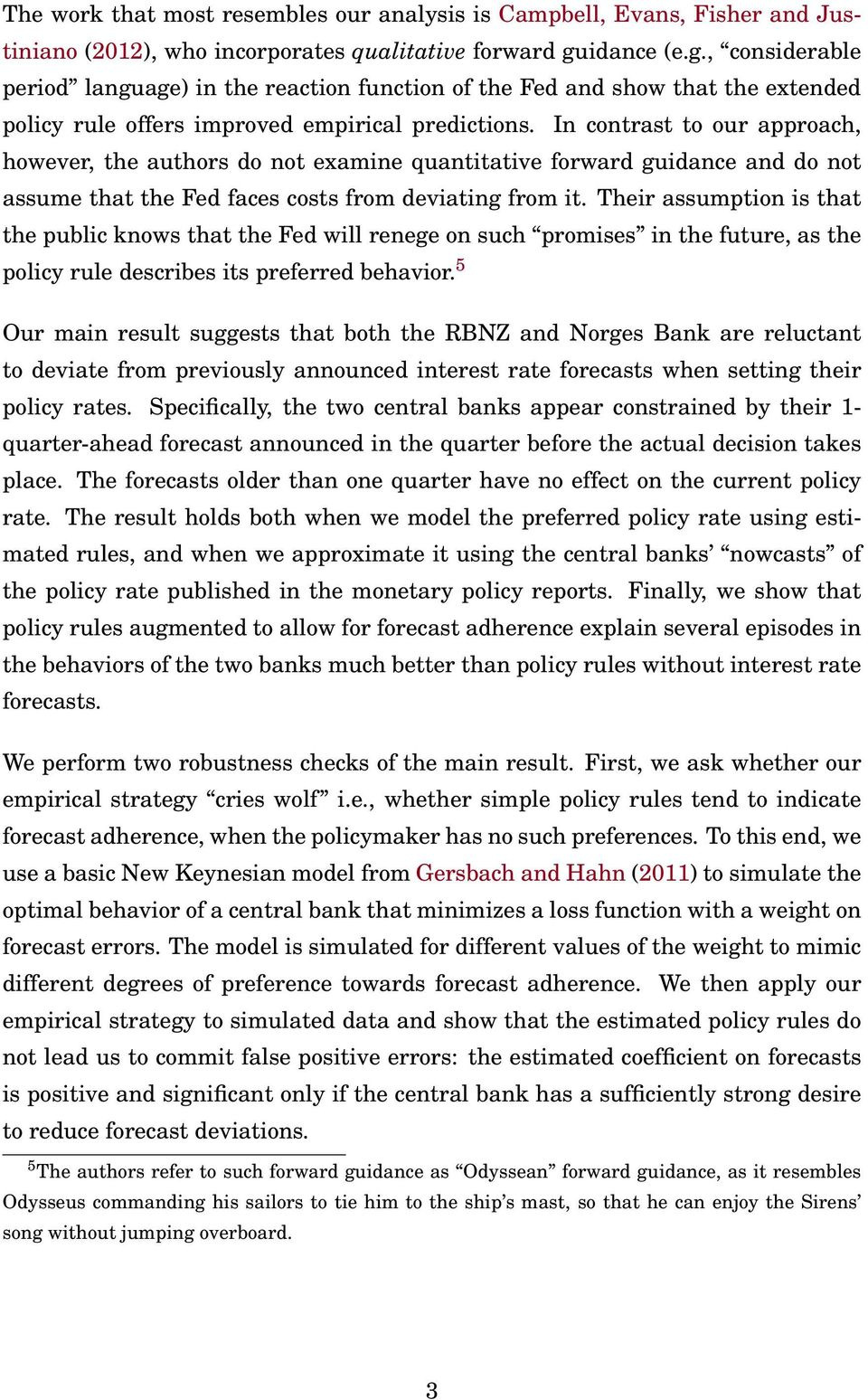 In contrast to our approach, however, the authors do not examine quantitative forward guidance and do not assume that the Fed faces costs from deviating from it.