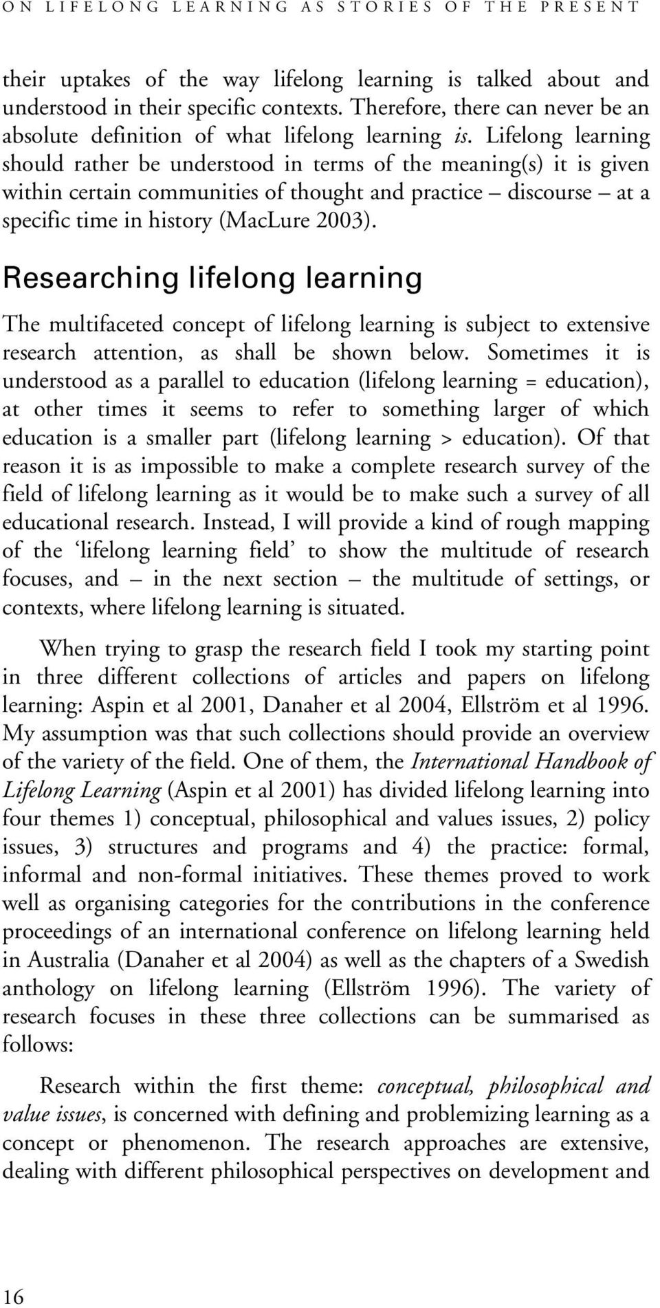 Lifelong learning should rather be understood in terms of the meaning(s) it is given within certain communities of thought and practice discourse at a specific time in history (MacLure 2003).