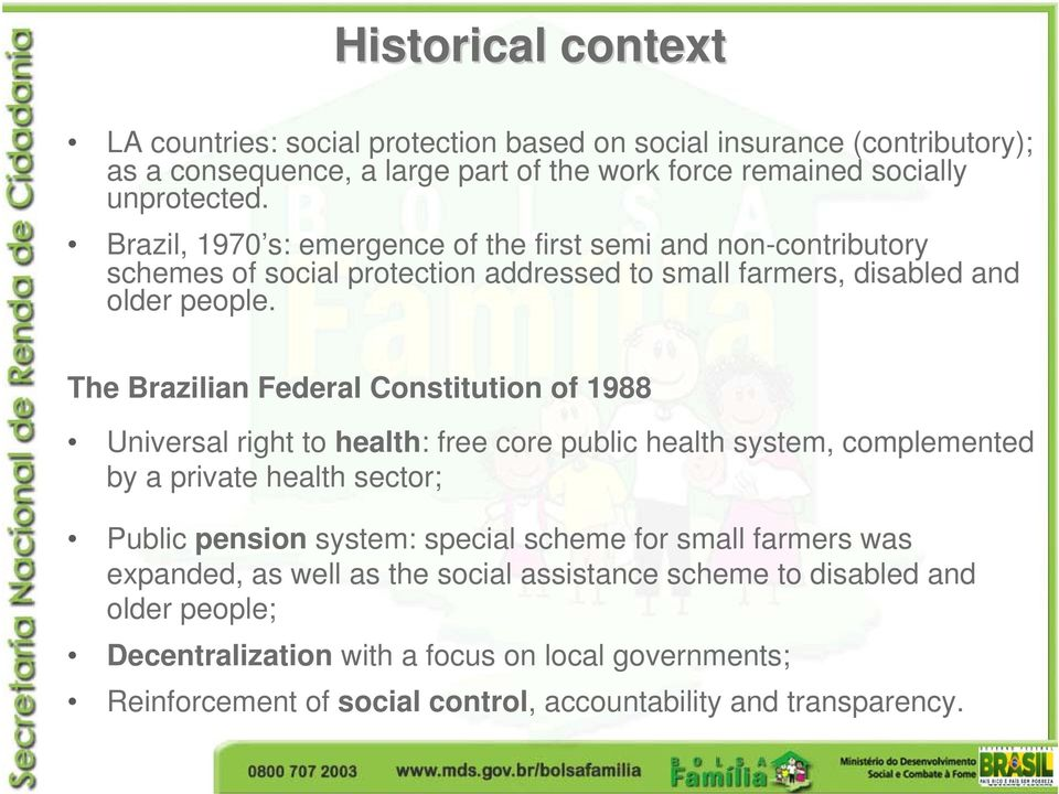 The Brazilian Federal Constitution of 1988 Universal right to health: free core public health system, complemented by a private health sector; Public pension system: special scheme