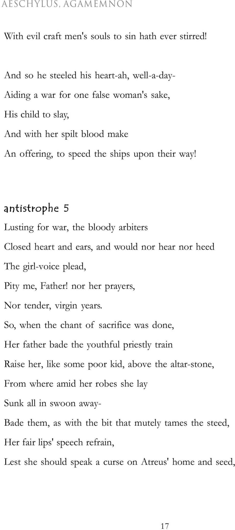 antistrophe 5 Lusting for war, the bloody arbiters Closed heart and ears, and would nor hear nor heed The girl-voice plead, Pity me, Father! nor her prayers, Nor tender, virgin years.