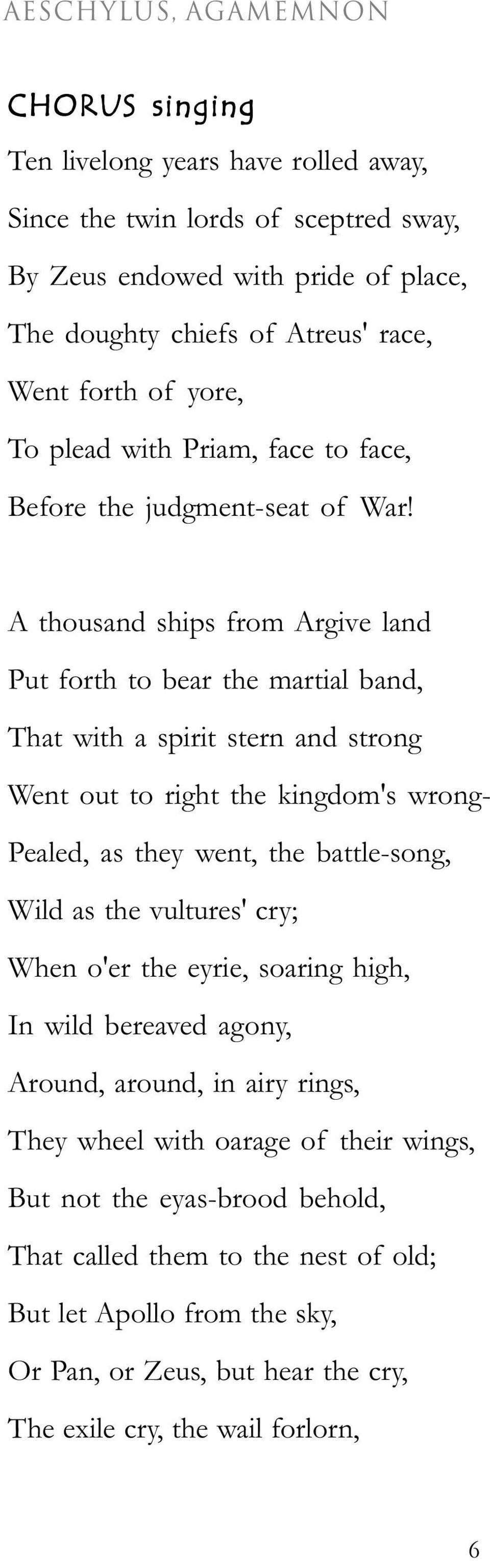 A thousand ships from Argive land Put forth to bear the martial band, That with a spirit stern and strong Went out to right the kingdom's wrong- Pealed, as they went, the battle-song, Wild