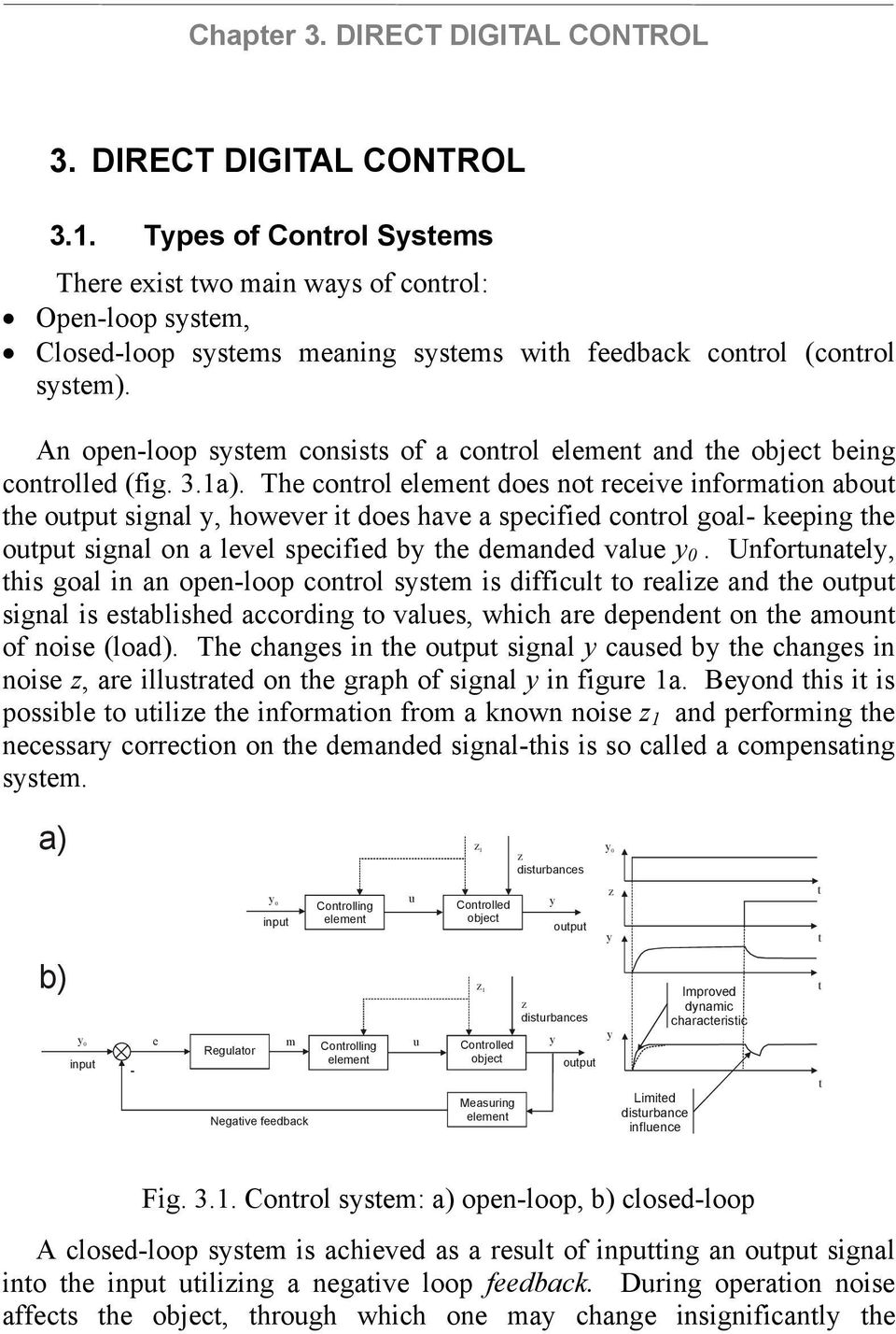 he control element does not receive information about the output signal y, however it does have a specified control goal- keeping the output signal on a level specified by the demanded value y 0.