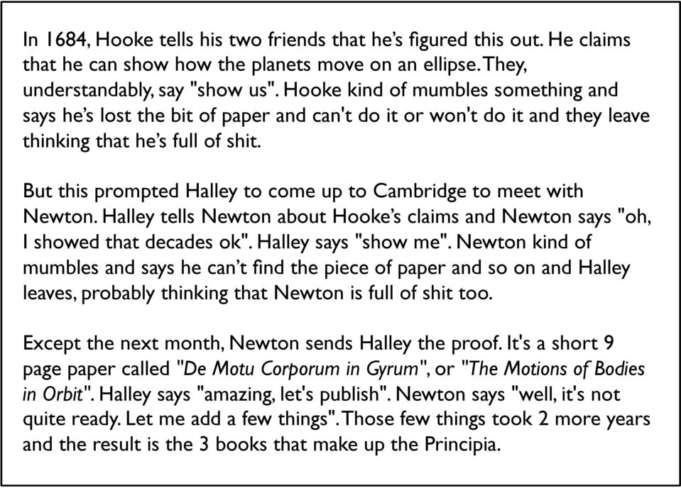 "But this prompted Halley to come up to Cambridge to meet with Newton. Halley tells Newton about Hooke s claims and Newton says ""oh, I showed that decades ok"". Halley says ""show me""."