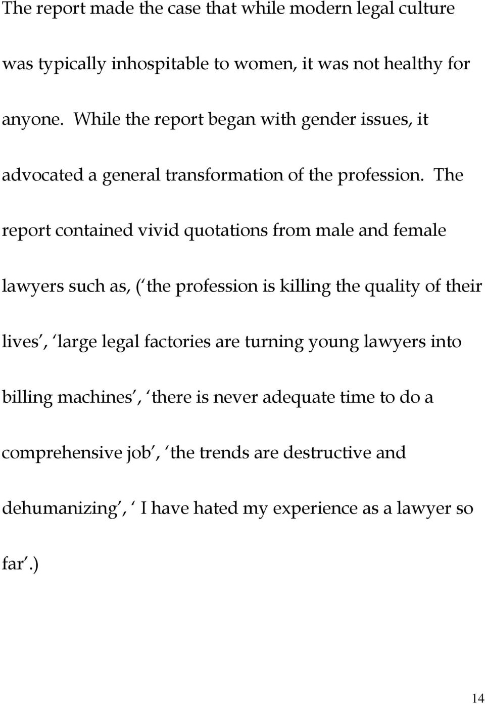The report contained vivid quotations from male and female lawyers such as, ( the profession is killing the quality of their lives, large legal