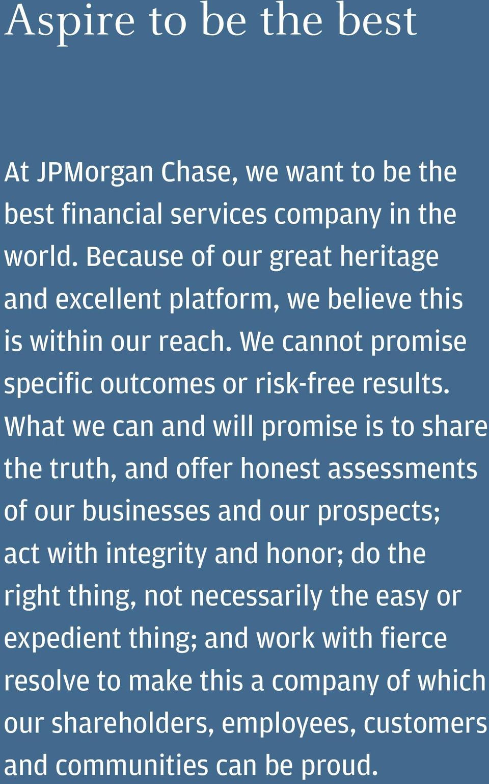 What we can and will promise is to share the truth, and offer honest assessments of our businesses and our prospects; act with integrity and honor;