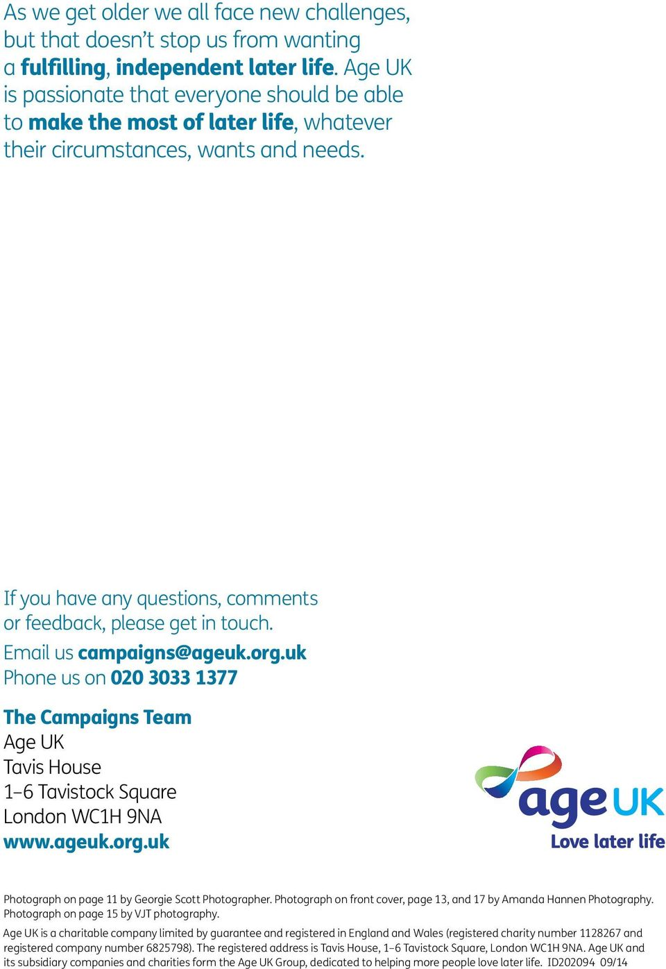 Email us campaigns@ageuk.org.uk Phone us on 020 3033 1377 The Campaigns Team Age UK Tavis House 1 6 Tavistock Square London WC1H 9NA www.ageuk.org.uk Photograph on page 11 by Georgie Scott Photographer.