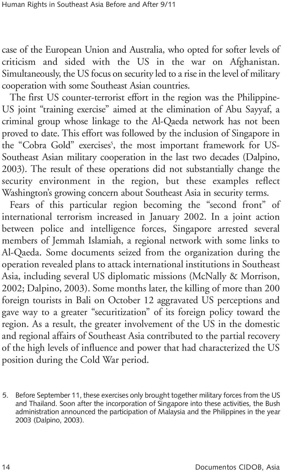 The first US counter-terrorist effort in the region was the Philippine- US joint training exercise aimed at the elimination of Abu Sayyaf, a criminal group whose linkage to the Al-Qaeda network has