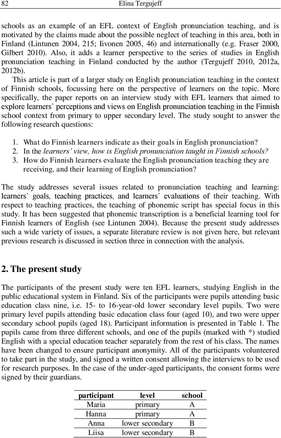 Also, it adds a learner perspective to the series of studies in English pronunciation teaching in Finland conducted by the author (Tergujeff 2010, 2012a, 2012b).