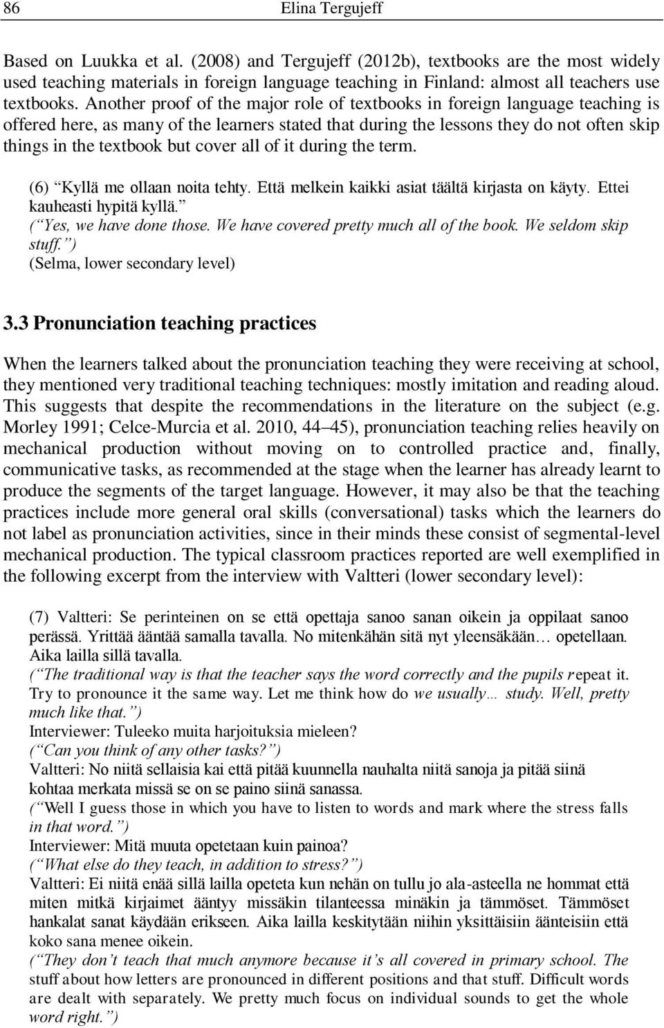 Another proof of the major role of textbooks in foreign language teaching is offered here, as many of the learners stated that during the lessons they do not often skip things in the textbook but