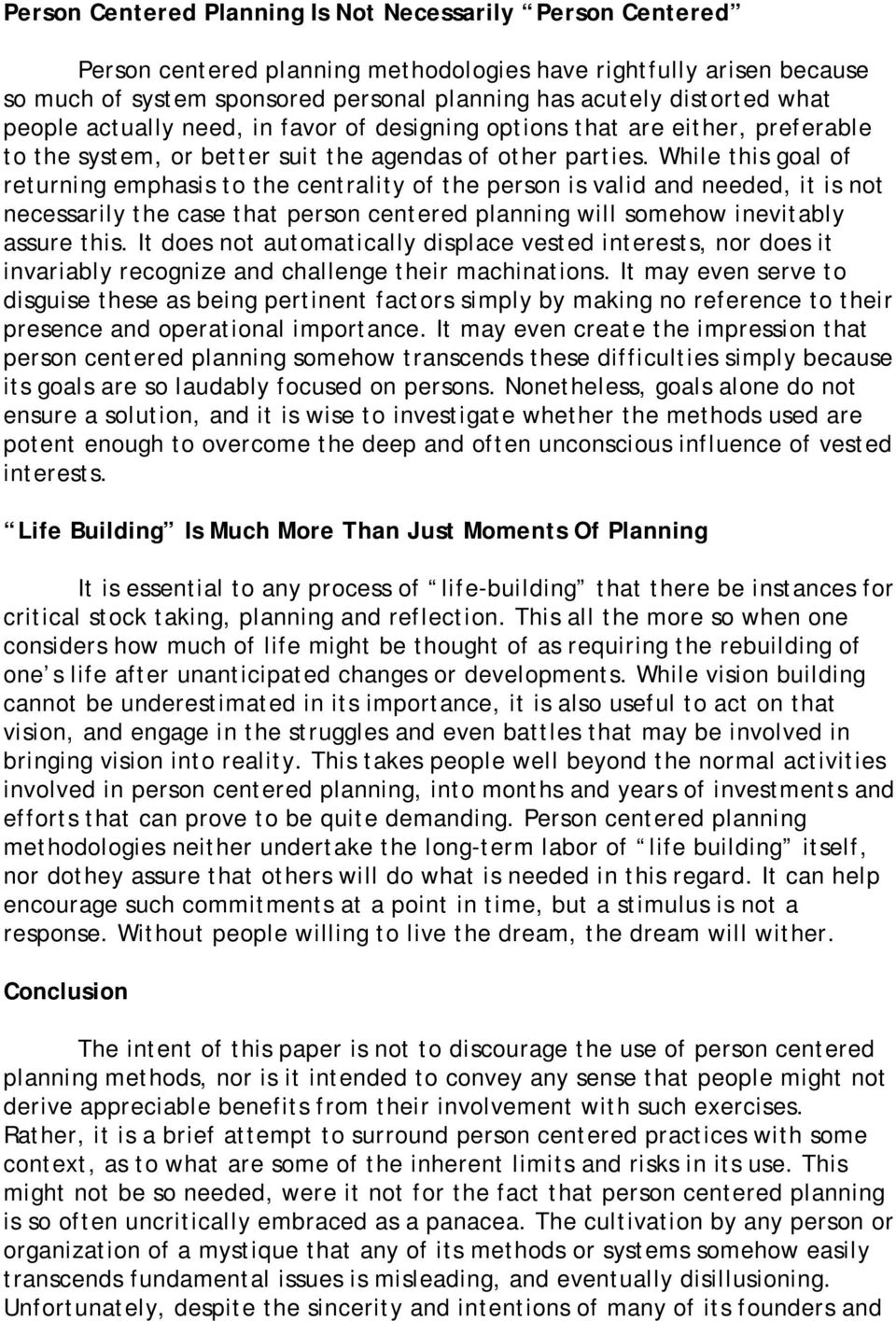 While this goal of returning emphasis to the centrality of the person is valid and needed, it is not necessarily the case that person centered planning will somehow inevitably assure this.