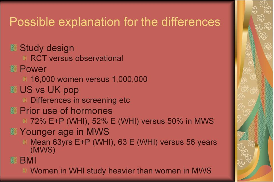 hormones 72% E+P (WHI), 52% E (WHI) versus 50% in MWS Younger age in MWS Mean 63yrs
