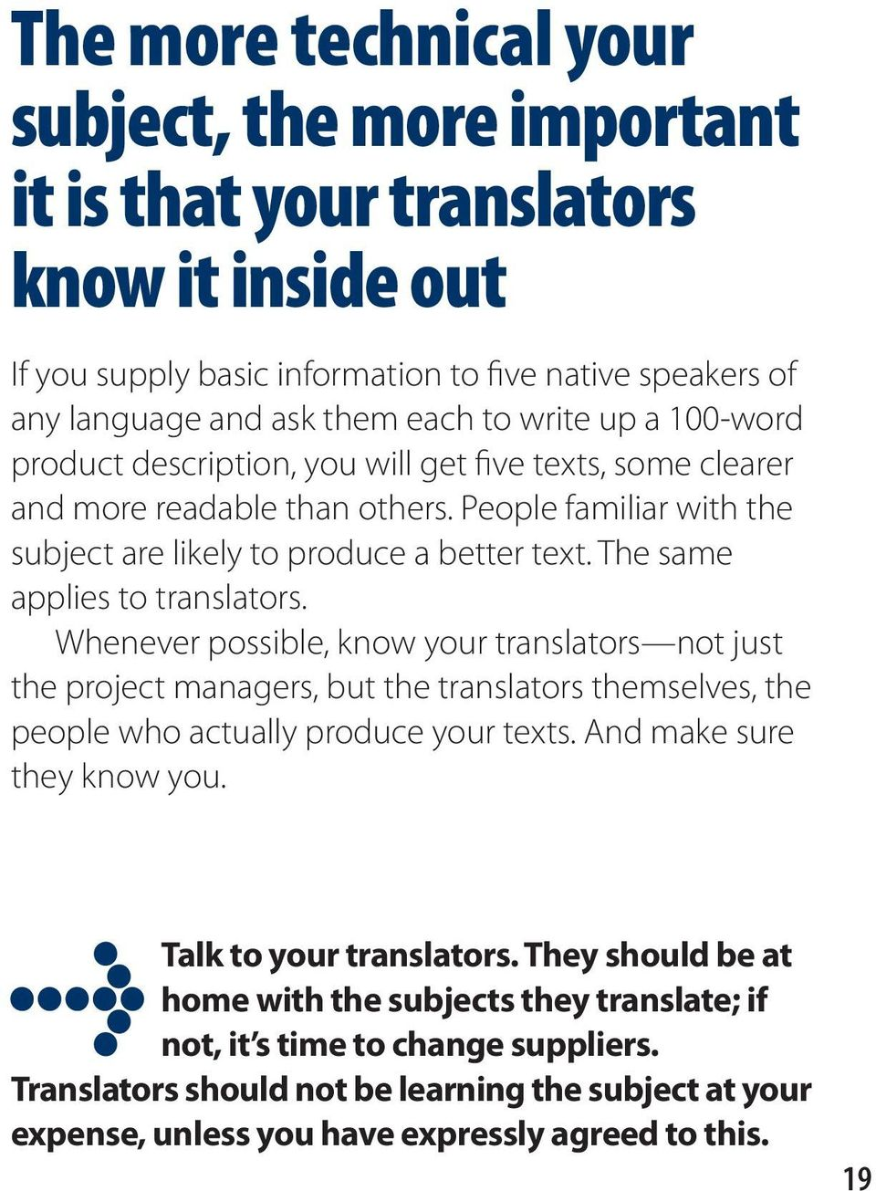The same applies to translators. Whenever possible, know your translators not just the project managers, but the translators themselves, the people who actually produce your texts.