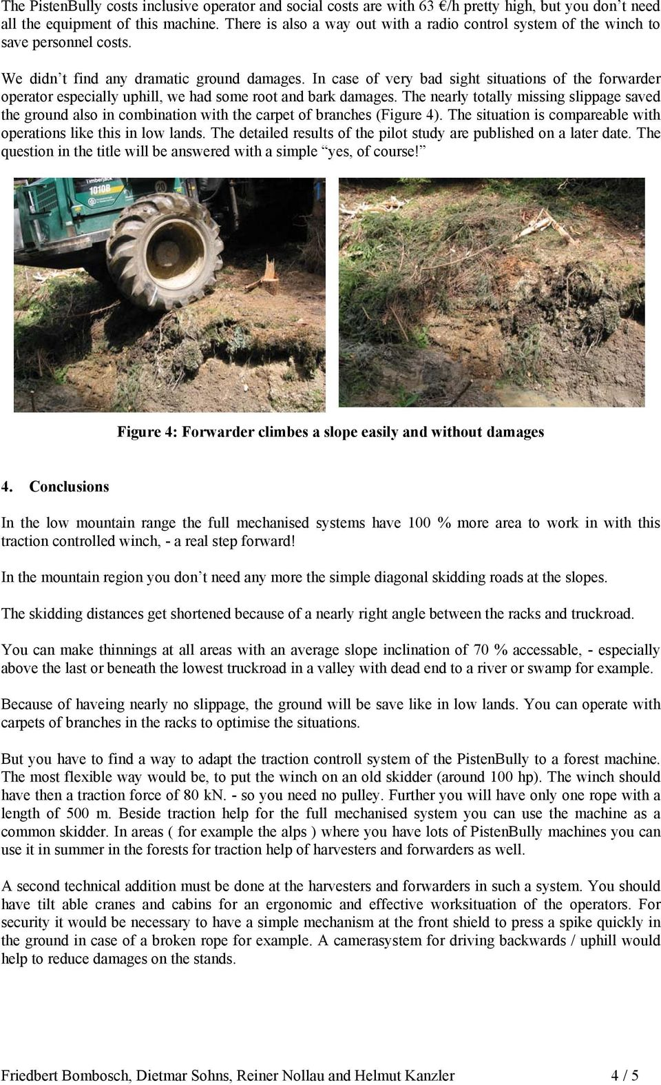 In case of very bad sight situations of the forwarder operator especially uphill, we had some root and bark damages.