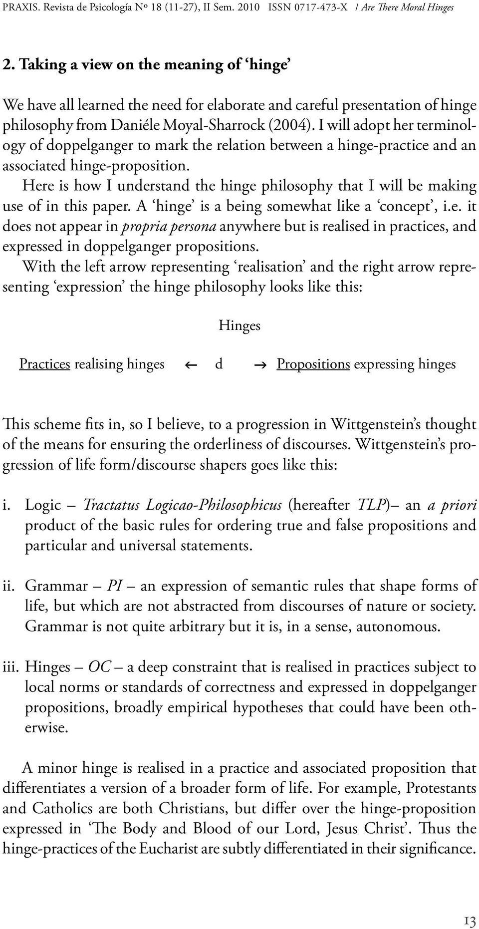 Here is how I understand the hinge philosophy that I will be making use of in this paper. A hinge is a being somewhat like a concept, i.e. it does not appear in propria persona anywhere but is realised in practices, and expressed in doppelganger propositions.