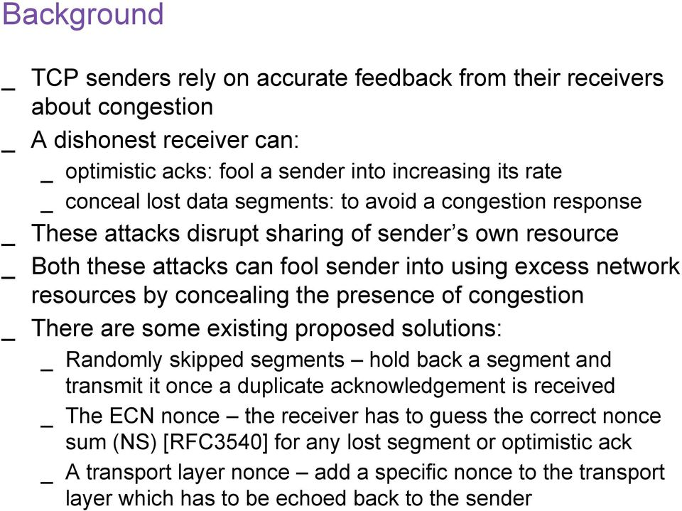 of congestion There are some eisting proposed solutions: Randomly skipped segments hold back a segment and transmit it once a duplicate acknowledgement is received The ECN nonce the receiver