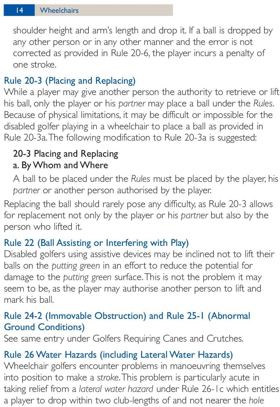 Rule 20-3 (Placing and Replacing) While a player may give another person the authority to retrieve or lift his ball, only the player or his partner may place a ball under the Rules.